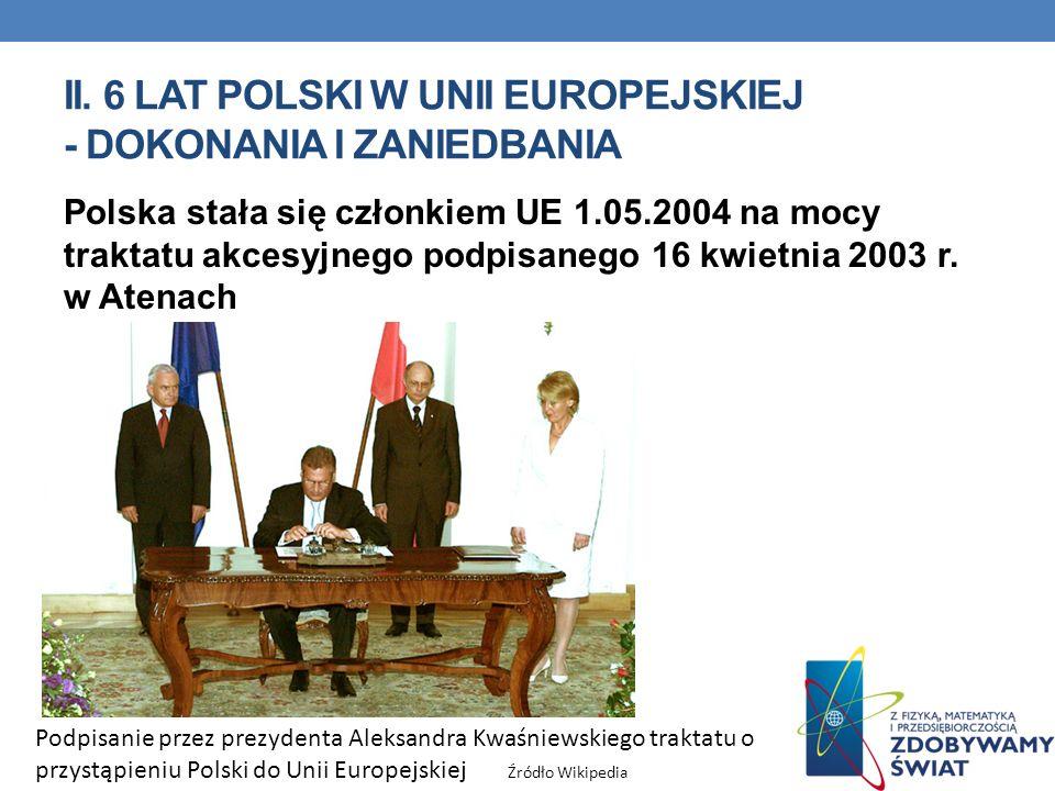 II. 6 LAT POLSKI W UNII EUROPEJSKIEJ - DOKONANIA I ZANIEDBANIA Polska stała się członkiem UE 1.05.2004 na mocy traktatu akcesyjnego podpisanego 16 kwi