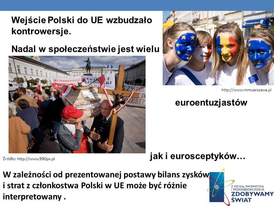 Wejście Polski do UE wzbudzało kontrowersje. Nadal w społeczeństwie jest wielu euroentuzjastów jak i eurosceptyków… Źródło: http://www.990px.pl http:/