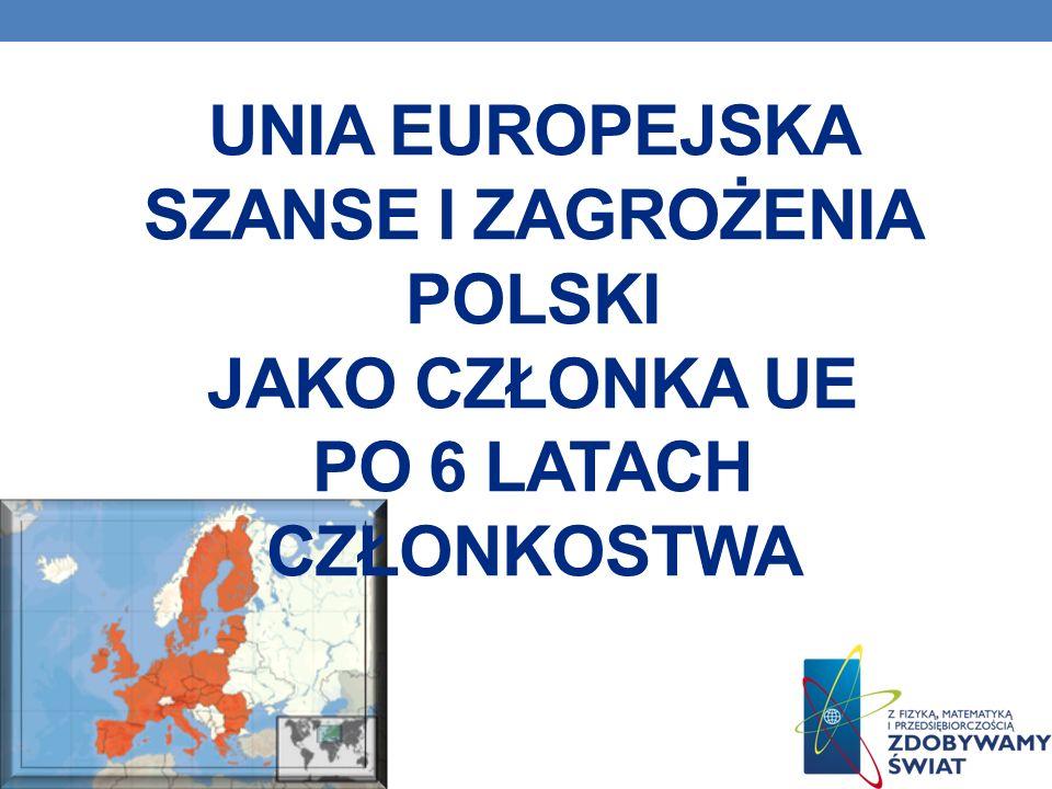 UNIA EUROPEJSKA SZANSE I ZAGROŻENIA POLSKI JAKO CZŁONKA UE PO 6 LATACH CZŁONKOSTWA