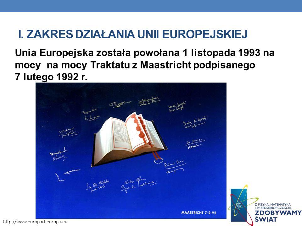 Unia Europejska została powołana 1 listopada 1993 na mocy na mocy Traktatu z Maastricht podpisanego 7 lutego 1992 r. I. ZAKRES DZIAŁANIA UNII EUROPEJS
