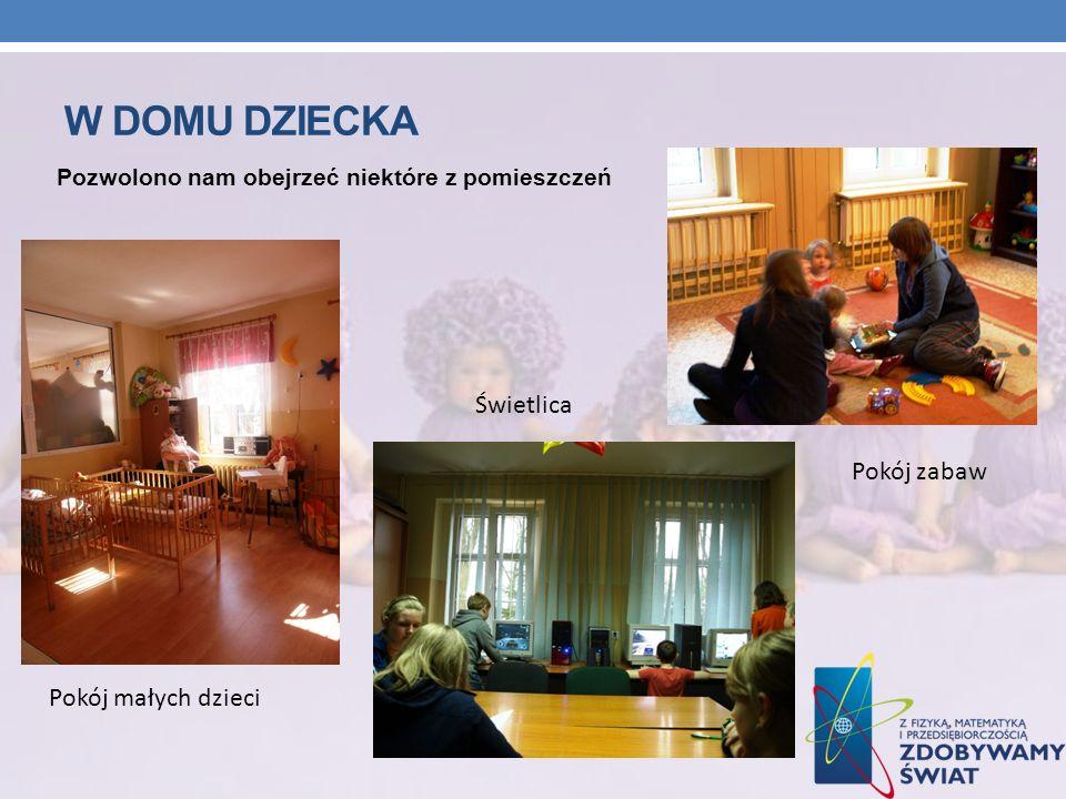 W DOMU DZIECKA Pozwolono nam obejrzeć niektóre z pomieszczeń Pokój małych dzieci Pokój zabaw Świetlica