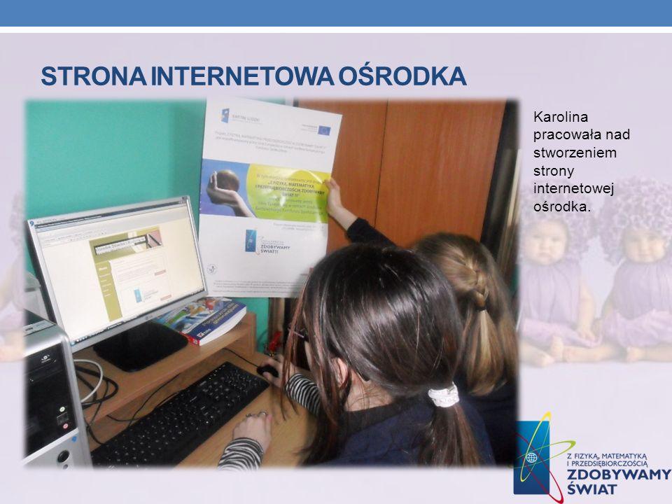 STRONA INTERNETOWA OŚRODKA Karolina pracowała nad stworzeniem strony internetowej ośrodka.