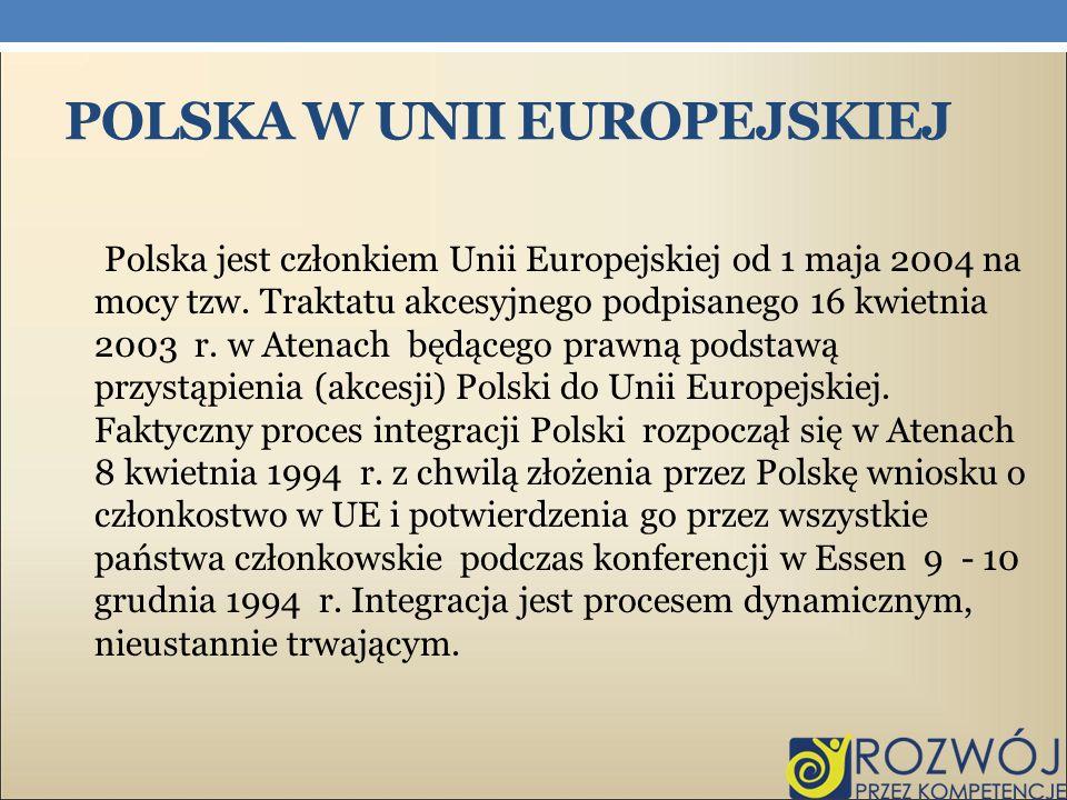POLSKA W UNII EUROPEJSKIEJ Polska jest członkiem Unii Europejskiej od 1 maja 2004 na mocy tzw. Traktatu akcesyjnego podpisanego 16 kwietnia 2003 r. w