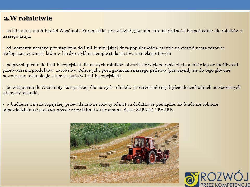 2.W rolnictwie - na lata 2004-2006 budżet Wspólnoty Europejskiej przewidział 7552 mln euro na płatności bezpośrednie dla rolników z naszego kraju, - o