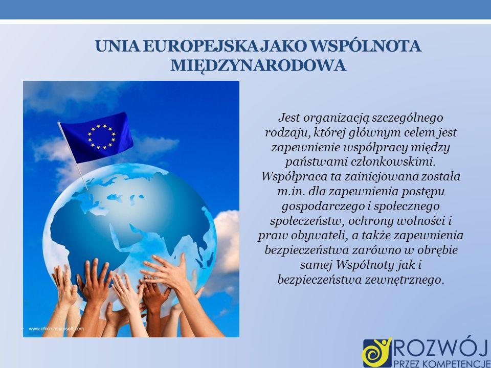 UNIA EUROPEJSKA JAKO WSPÓLNOTA MIĘDZYNARODOWA Jest organizacją szczególnego rodzaju, której głównym celem jest zapewnienie współpracy między państwami