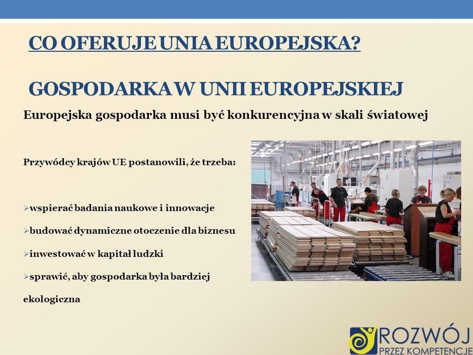 CO OFERUJE UNIA EUROPEJSKA? GOSPODARKA W UNII EUROPEJSKIEJ Europejska gospodarka musi być konkurencyjna w skali światowej Przywódcy krajów UE postanow