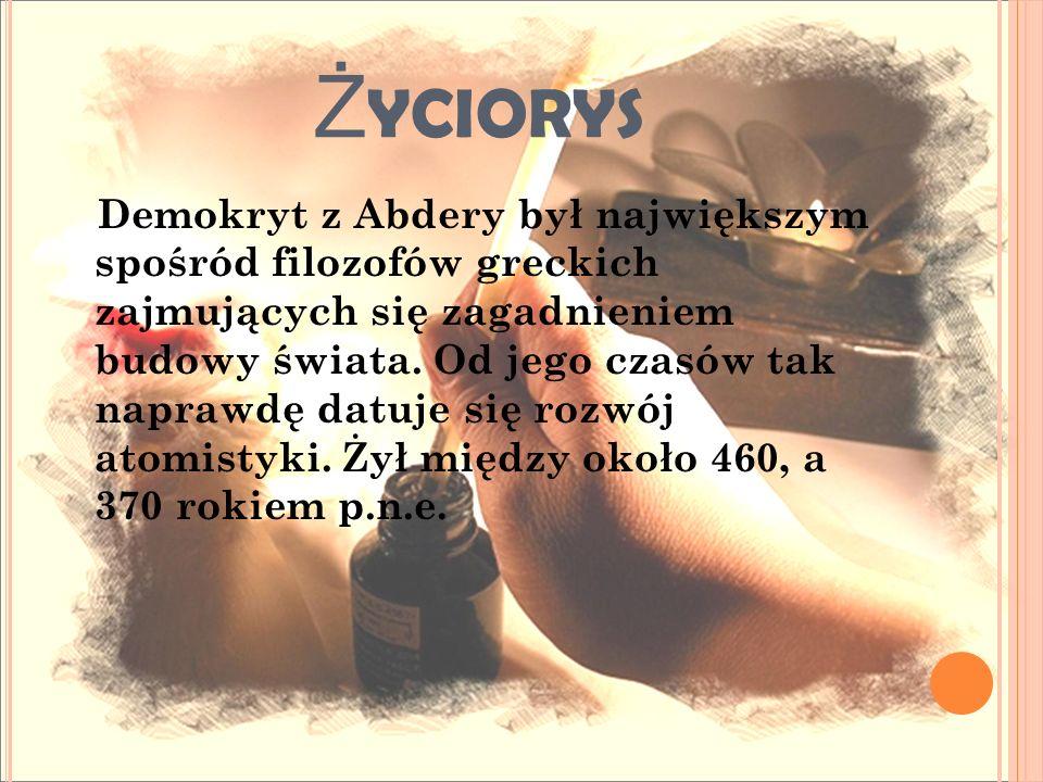 Ż YCIORYS Demokryt z Abdery był największym spośród filozofów greckich zajmujących się zagadnieniem budowy świata. Od jego czasów tak naprawdę datuje