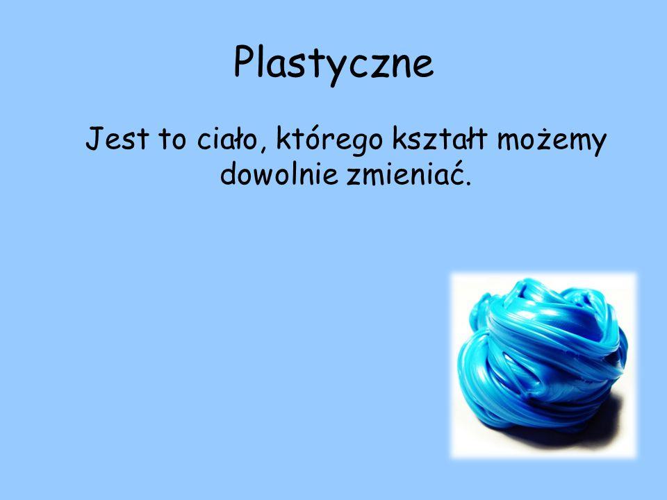Plastyczne Jest to ciało, którego kształt możemy dowolnie zmieniać.