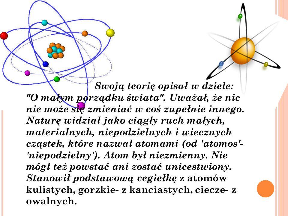 Metale natomiast złożone są z atomów z zameczkami, dzięki którym mogą się przypinać do siebie, a życie składa się z atomów bardzo drobnych, okrągłych i gładkich, natomiast dusza- z najbardziej kształtnych cząsteczek powietrza i ciepła.