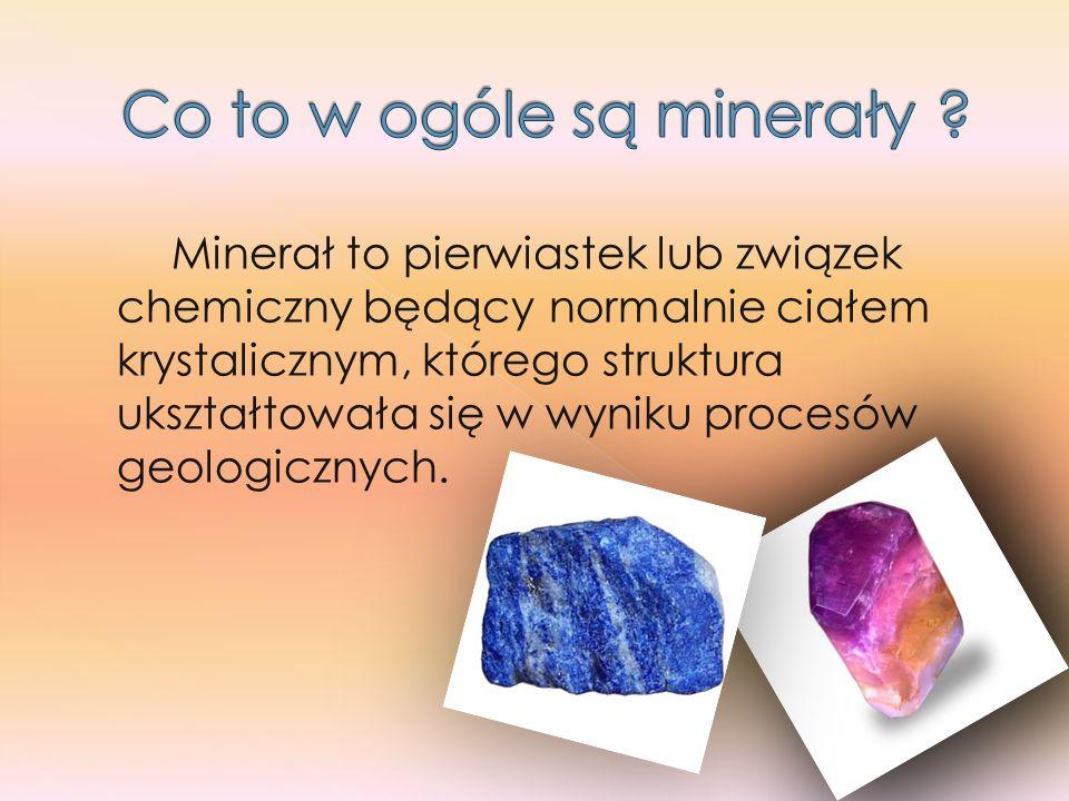 Minerał to pierwiastek lub związek chemiczny będący normalnie ciałem krystalicznym, którego struktura ukształtowała się w wyniku procesów geologicznyc