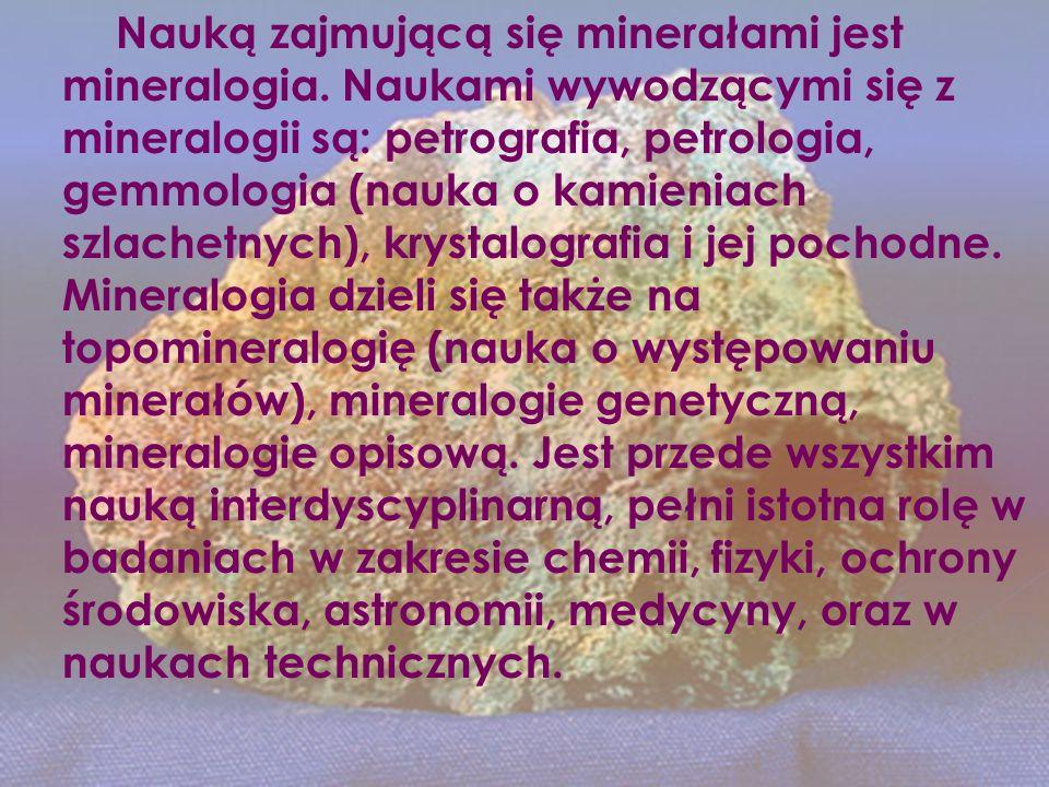 Nauką zajmującą się minerałami jest mineralogia. Naukami wywodzącymi się z mineralogii są: petrografia, petrologia, gemmologia (nauka o kamieniach szl