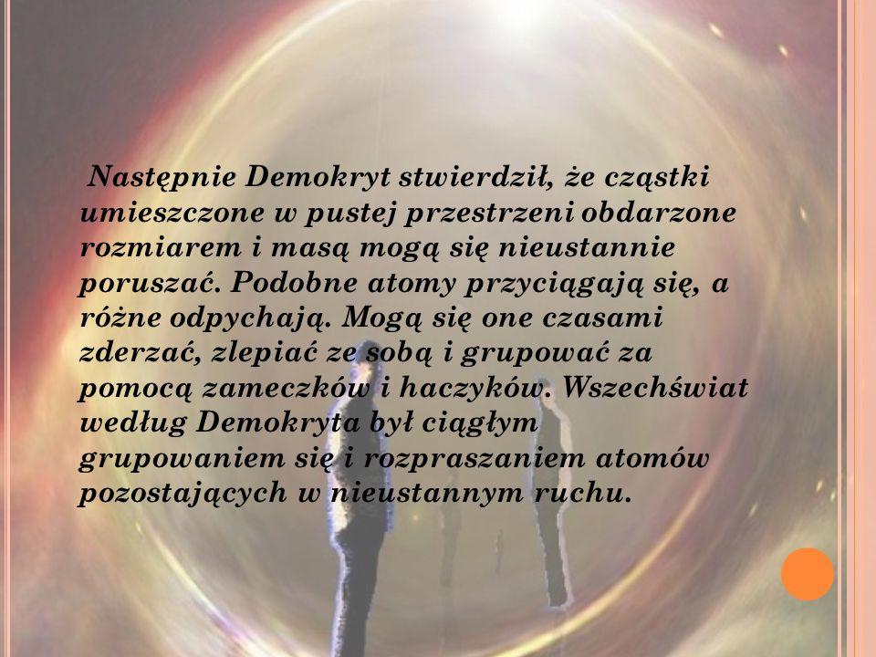 Następnie Demokryt stwierdził, że cząstki umieszczone w pustej przestrzeni obdarzone rozmiarem i masą mogą się nieustannie poruszać. Podobne atomy prz