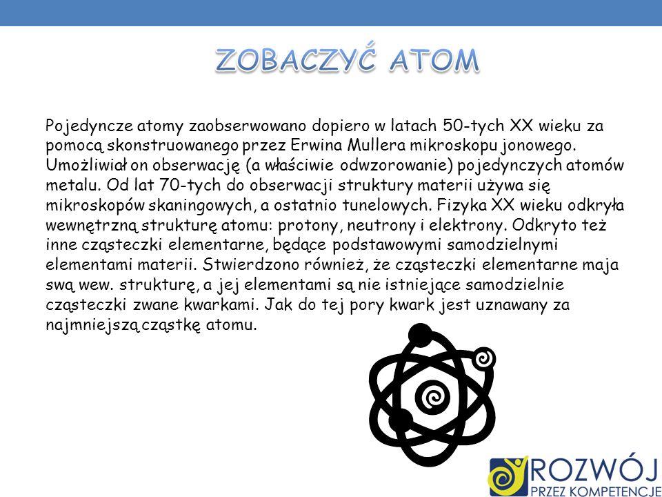 Pojedyncze atomy zaobserwowano dopiero w latach 50-tych XX wieku za pomocą skonstruowanego przez Erwina Mullera mikroskopu jonowego. Umożliwiał on obs