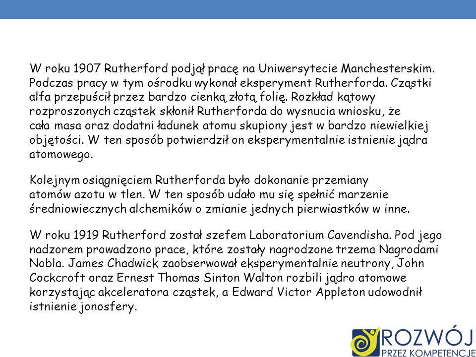 W roku 1907 Rutherford podjął pracę na Uniwersytecie Manchesterskim. Podczas pracy w tym ośrodku wykonał eksperyment Rutherforda. Cząstki alfa przepuś
