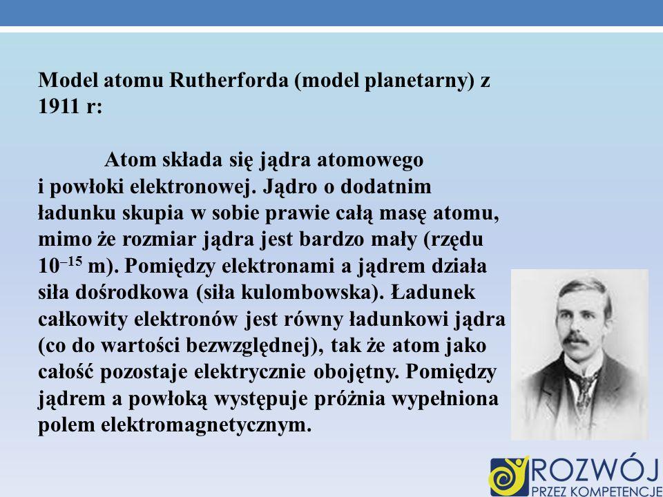 Model atomu Rutherforda (model planetarny) z 1911 r: Atom składa się jądra atomowego i powłoki elektronowej. Jądro o dodatnim ładunku skupia w sobie p