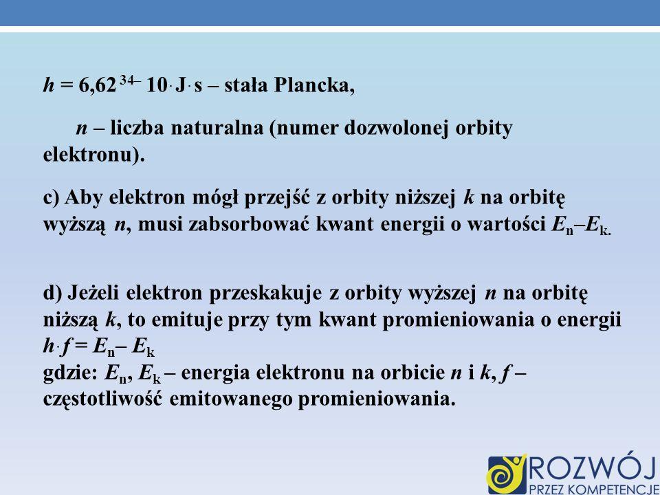 h = 6,62ּ10 –34 Jּs – stała Plancka, n – liczba naturalna (numer dozwolonej orbity elektronu). c) Aby elektron mógł przejść z orbity niższej k na orbi