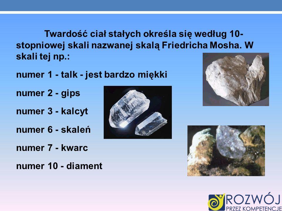 Twardość ciał stałych określa się według 10- stopniowej skali nazwanej skalą Friedricha Mosha. W skali tej np.: numer 1 - talk - jest bardzo miękki nu