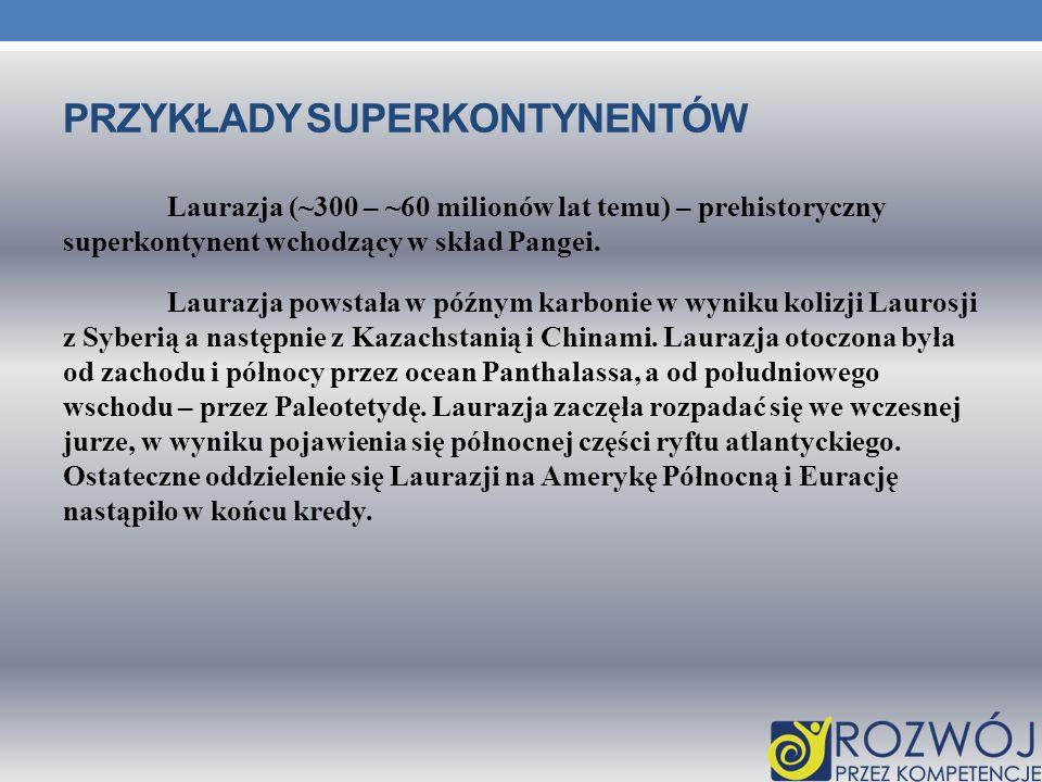 PRZYKŁADY SUPERKONTYNENTÓW Laurazja (~300 – ~60 milionów lat temu) – prehistoryczny superkontynent wchodzący w skład Pangei. Laurazja powstała w późny