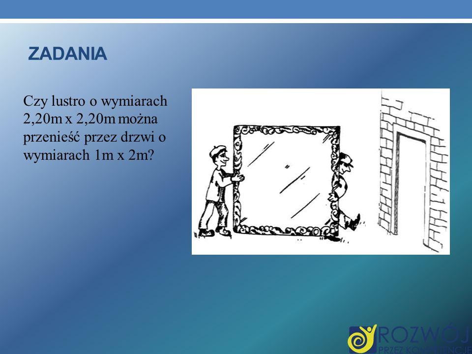 ZADANIA Czy lustro o wymiarach 2,20m x 2,20m można przenieść przez drzwi o wymiarach 1m x 2m?
