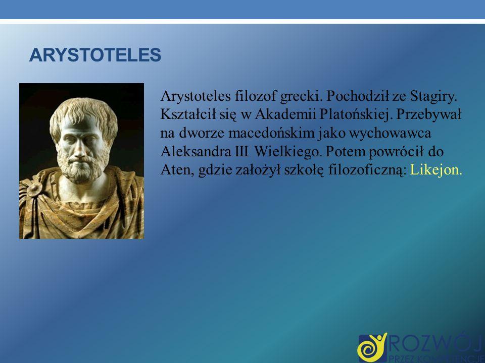 ARYSTOTELES Arystoteles filozof grecki. Pochodził ze Stagiry. Kształcił się w Akademii Platońskiej. Przebywał na dworze macedońskim jako wychowawca Al