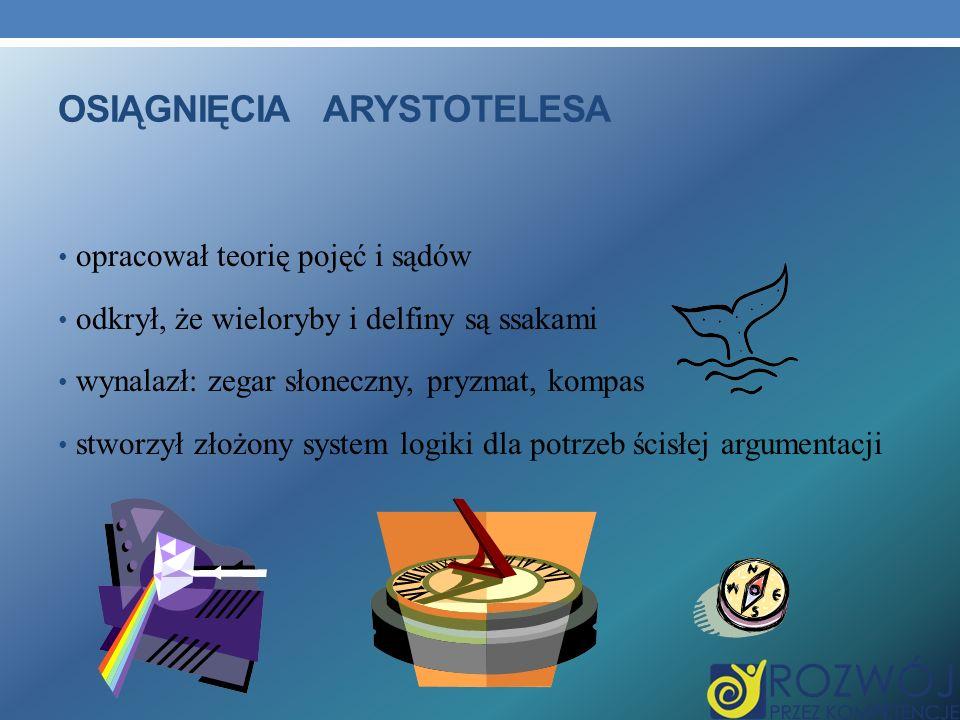 OSIĄGNIĘCIA ARYSTOTELESA opracował teorię pojęć i sądów odkrył, że wieloryby i delfiny są ssakami wynalazł: zegar słoneczny, pryzmat, kompas stworzył złożony system logiki dla potrzeb ścisłej argumentacji