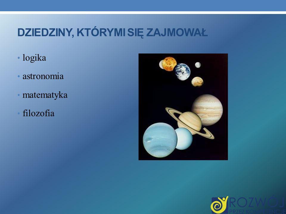 DZIEDZINY, KTÓRYMI SIĘ ZAJMOWAŁ logika astronomia matematyka filozofia