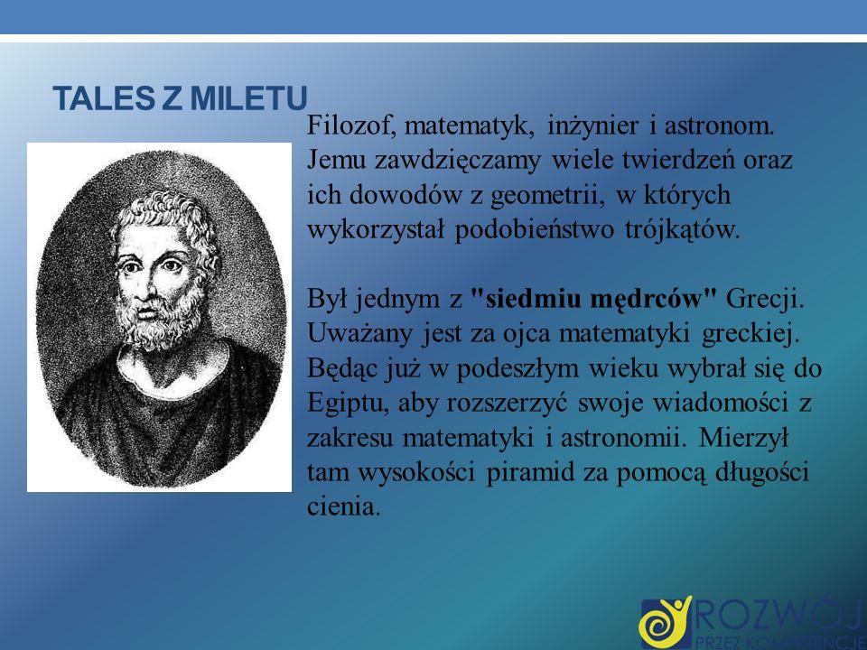 TALES Z MILETU Filozof, matematyk, inżynier i astronom. Jemu zawdzięczamy wiele twierdzeń oraz ich dowodów z geometrii, w których wykorzystał podobień