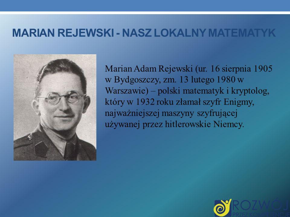 MARIAN REJEWSKI - NASZ LOKALNY MATEMATYK Marian Adam Rejewski (ur. 16 sierpnia 1905 w Bydgoszczy, zm. 13 lutego 1980 w Warszawie) – polski matematyk i