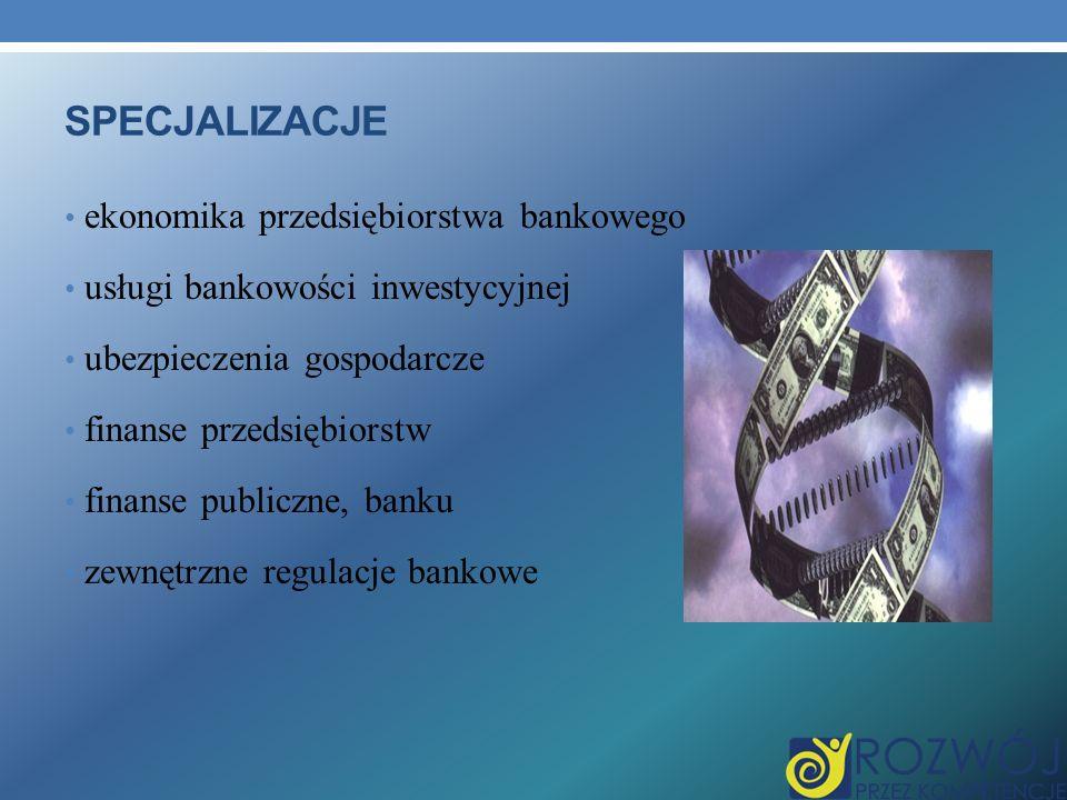 SPECJALIZACJE ekonomika przedsiębiorstwa bankowego usługi bankowości inwestycyjnej ubezpieczenia gospodarcze finanse przedsiębiorstw finanse publiczne, banku zewnętrzne regulacje bankowe