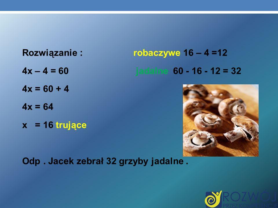 Rozwiązanie :robaczywe 16 – 4 =12 4x – 4 = 60 jadalne 60 - 16 - 12 = 32 4x = 60 + 4 4x = 64 x = 16 trujące Odp. Jacek zebrał 32 grzyby jadalne.