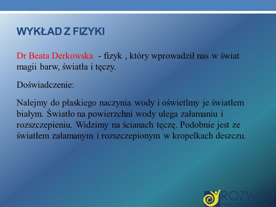 WYKŁAD Z FIZYKI Dr Beata Derkowska - fizyk, który wprowadził nas w świat magii barw, światła i tęczy.