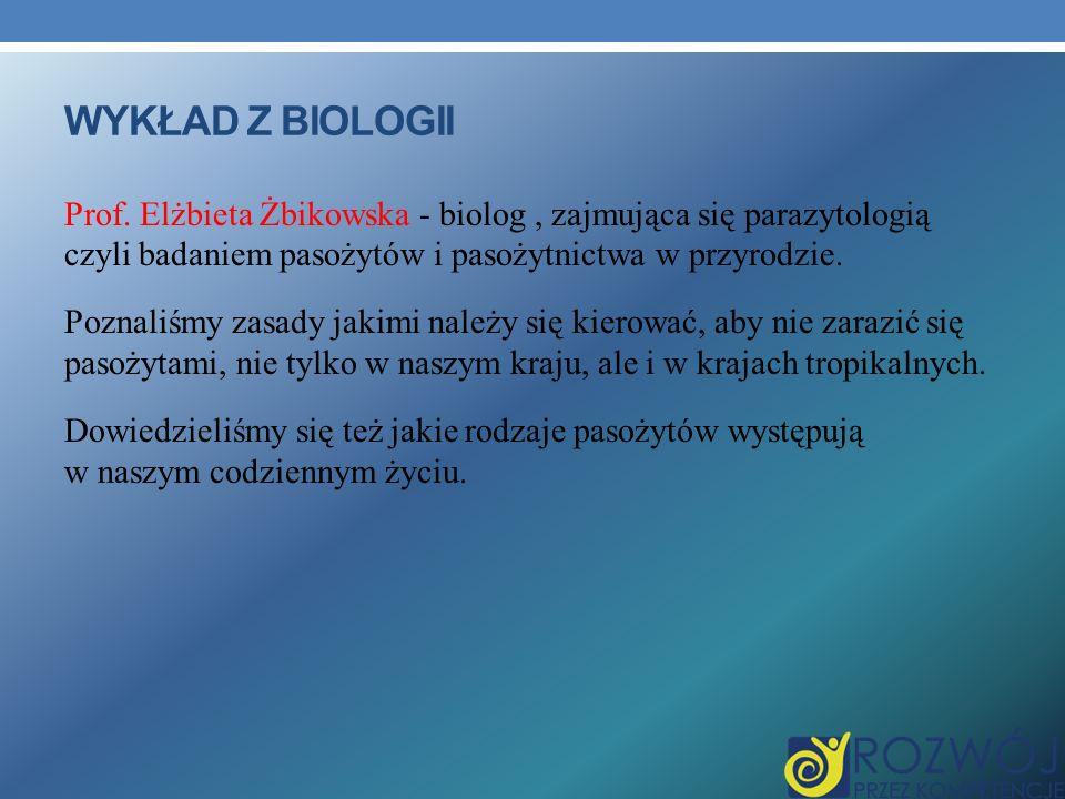 WYKŁAD Z BIOLOGII Prof. Elżbieta Żbikowska - biolog, zajmująca się parazytologią czyli badaniem pasożytów i pasożytnictwa w przyrodzie. Poznaliśmy zas