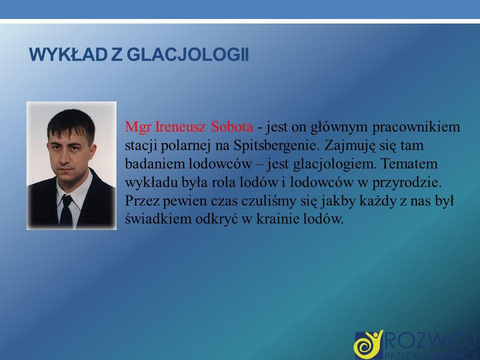 WYKŁAD Z GLACJOLOGII Mgr Ireneusz Sobota - jest on głównym pracownikiem stacji polarnej na Spitsbergenie. Zajmuję się tam badaniem lodowców – jest gla