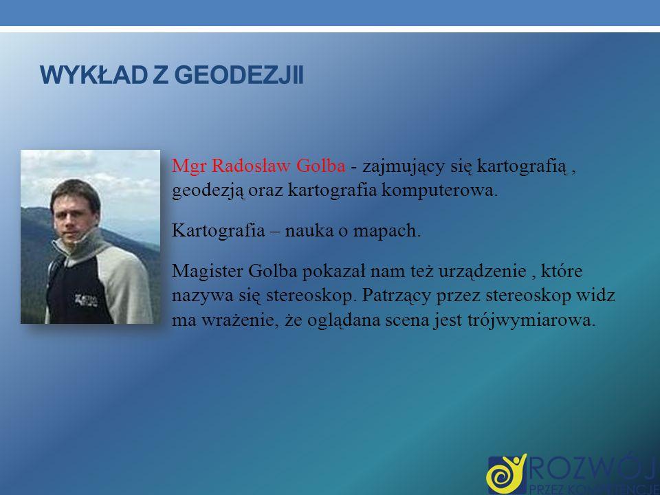 WYKŁAD Z GEODEZJII Mgr Radosław Golba - zajmujący się kartografią, geodezją oraz kartografia komputerowa. Kartografia – nauka o mapach. Magister Golba