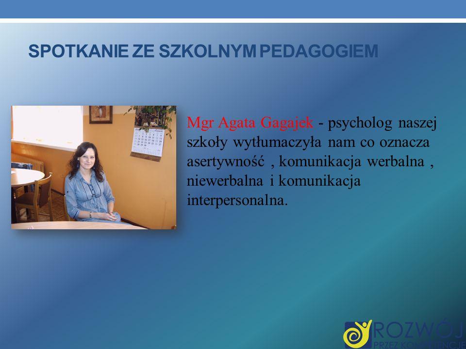 SPOTKANIE ZE SZKOLNYM PEDAGOGIEM Mgr Agata Gagajek - psycholog naszej szkoły wytłumaczyła nam co oznacza asertywność, komunikacja werbalna, niewerbalna i komunikacja interpersonalna.