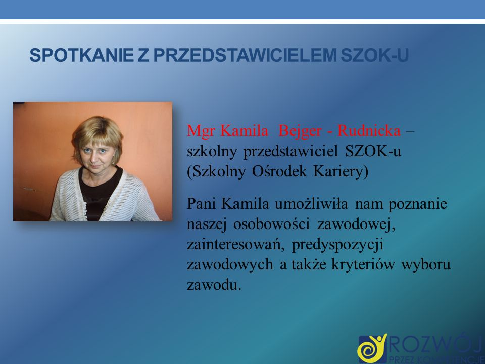 SPOTKANIE Z PRZEDSTAWICIELEM SZOK-U Mgr Kamila Bejger - Rudnicka – szkolny przedstawiciel SZOK-u (Szkolny Ośrodek Kariery) Pani Kamila umożliwiła nam poznanie naszej osobowości zawodowej, zainteresowań, predyspozycji zawodowych a także kryteriów wyboru zawodu.