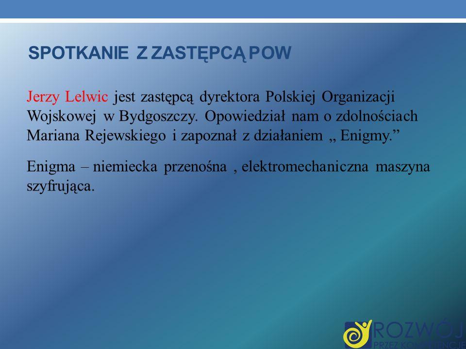 SPOTKANIE Z ZASTĘPCĄ POW Jerzy Lelwic jest zastępcą dyrektora Polskiej Organizacji Wojskowej w Bydgoszczy.