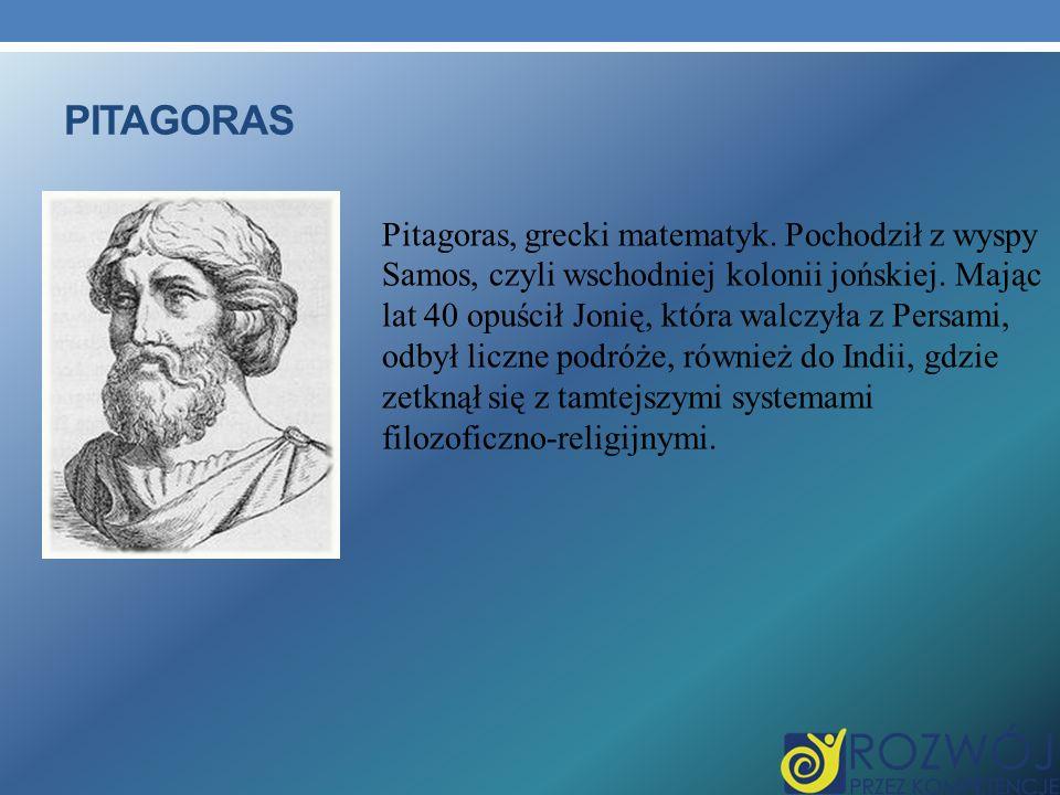 PITAGORAS Pitagoras, grecki matematyk. Pochodził z wyspy Samos, czyli wschodniej kolonii jońskiej. Mając lat 40 opuścił Jonię, która walczyła z Persam