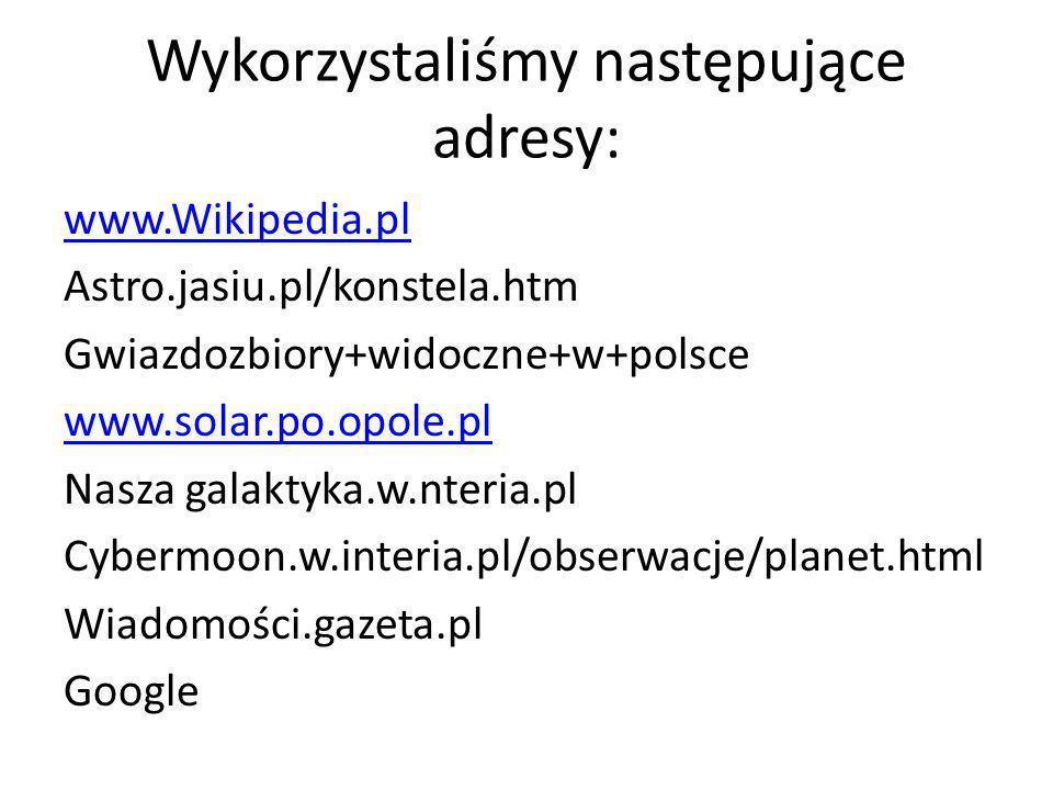 Wykorzystaliśmy następujące adresy: www.Wikipedia.pl Astro.jasiu.pl/konstela.htm Gwiazdozbiory+widoczne+w+polsce www.solar.po.opole.pl Nasza galaktyka.w.nteria.pl Cybermoon.w.interia.pl/obserwacje/planet.html Wiadomości.gazeta.pl Google