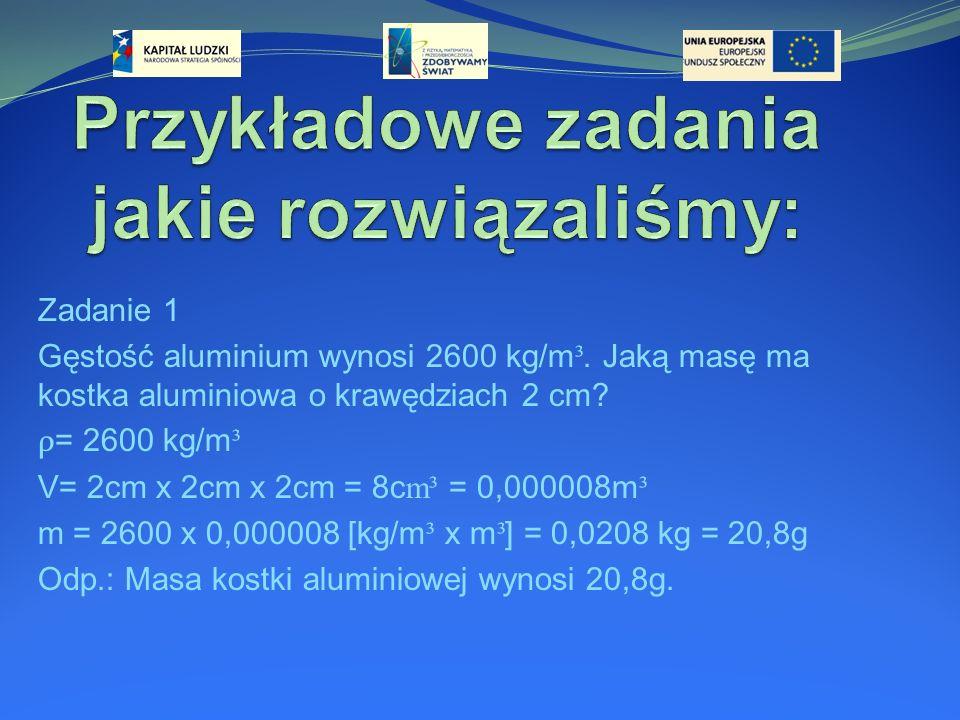 Zadanie 1 Gęstość aluminium wynosi 2600 kg/m ³. Jaką masę ma kostka aluminiowa o krawędziach 2 cm? ρ = 2600 kg/m ³ V= 2cm x 2cm x 2cm = 8c m³ = 0,0000