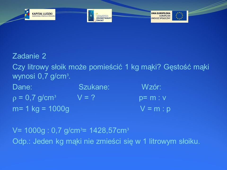 Zadanie 2 Czy litrowy słoik może pomieścić 1 kg mąki? Gęstość mąki wynosi 0,7 g/cm ³. Dane: Szukane: Wzór: ρ = 0,7 g/cm ³ V = ? p= m : v m= 1 kg = 100