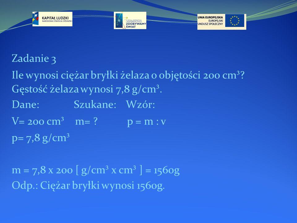 Zadanie 3 Ile wynosi ciężar bryłki żelaza o objętości 200 cm ³ ? Gęstość żelaza wynosi 7,8 g/cm ³. Dane: Szukane: Wzór: V= 200 cm ³ m= ? p = m : v p=