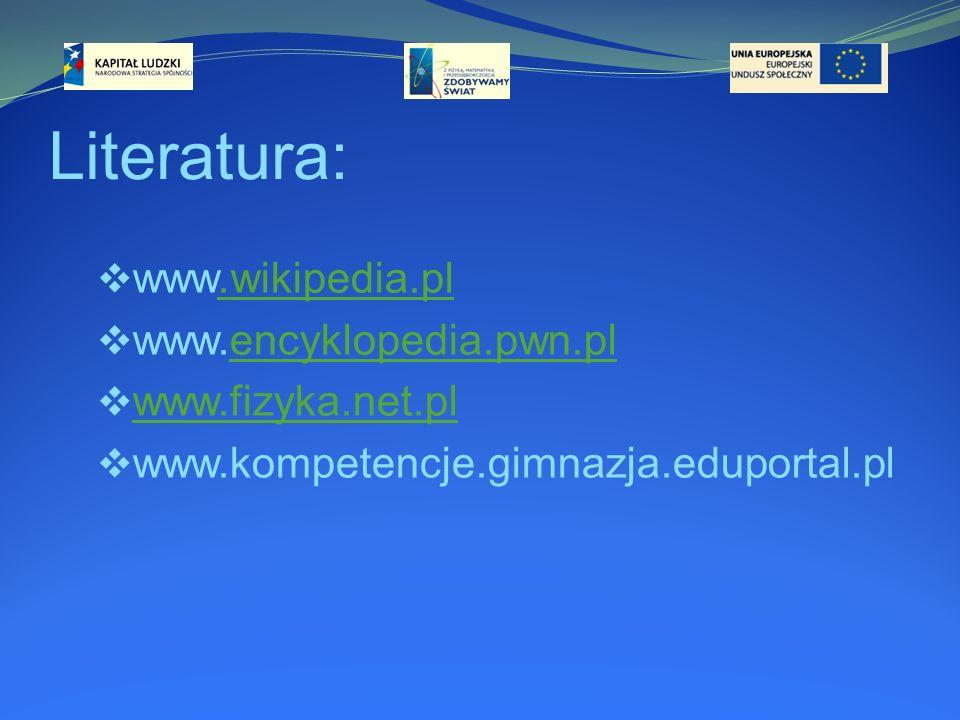 Literatura: www.wikipedia.pl.wikipedia.pl www.encyklopedia.pwn.plencyklopedia.pwn.pl www.fizyka.net.pl www.kompetencje.gimnazja.eduportal.pl
