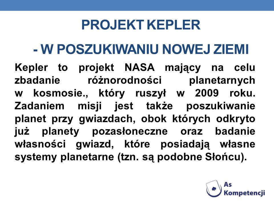 PROJEKT KEPLER - W POSZUKIWANIU NOWEJ ZIEMI Kepler to projekt NASA mający na celu zbadanie różnorodności planetarnych w kosmosie., który ruszył w 2009 roku.