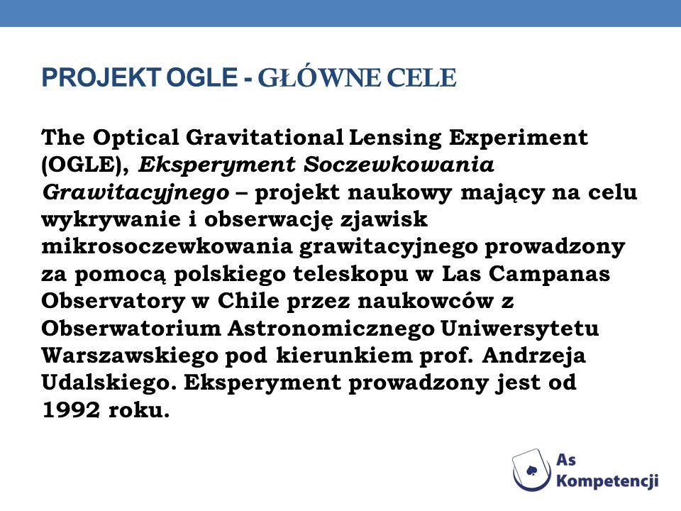 PROJEKT OGLE - G Ł ÓWNE CELE The Optical Gravitational Lensing Experiment (OGLE), Eksperyment Soczewkowania Grawitacyjnego – projekt naukowy mający na celu wykrywanie i obserwację zjawisk mikrosoczewkowania grawitacyjnego prowadzony za pomocą polskiego teleskopu w Las Campanas Observatory w Chile przez naukowców z Obserwatorium Astronomicznego Uniwersytetu Warszawskiego pod kierunkiem prof.