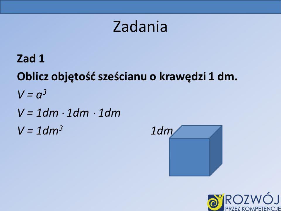 Zadania Zad 1 Oblicz objętość sześcianu o krawędzi 1 dm. V = a 3 V = 1dm 1dm 1dm V = 1dm 3 1dm