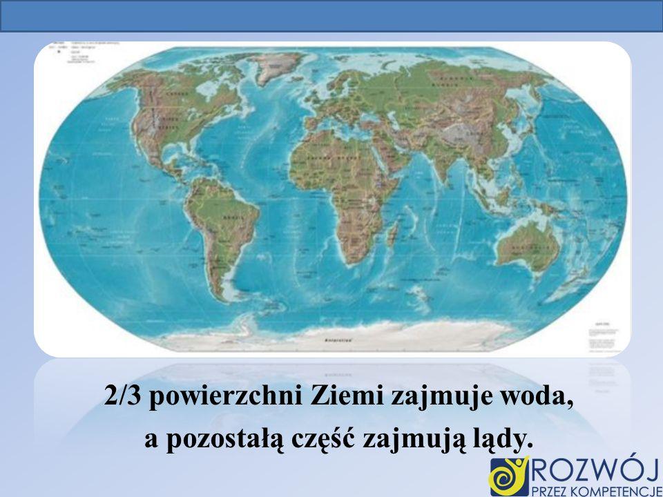 2/3 powierzchni Ziemi zajmuje woda, a pozostałą część zajmują lądy. Ziemia