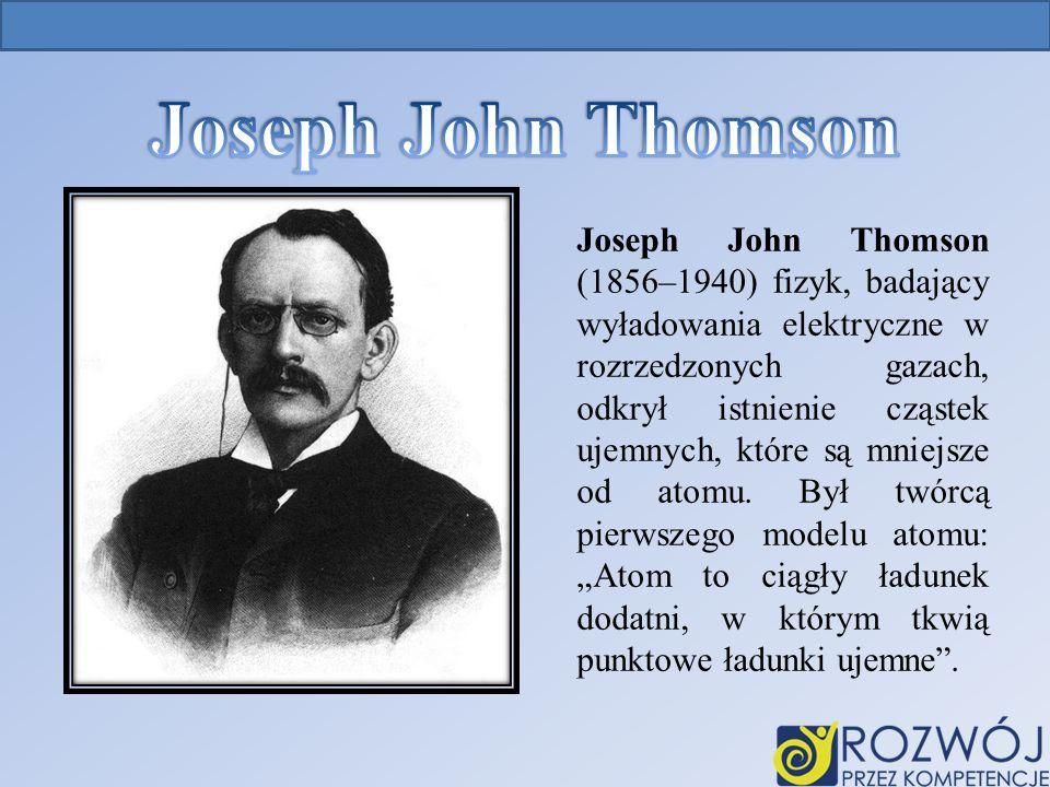 Joseph John Thomson (1856–1940) fizyk, badający wyładowania elektryczne w rozrzedzonych gazach, odkrył istnienie cząstek ujemnych, które są mniejsze od atomu.