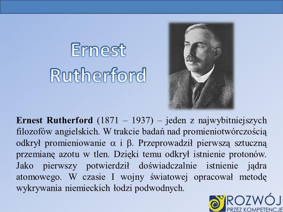 Ernest Rutherford (1871 – 1937) – jeden z najwybitniejszych filozofów angielskich.