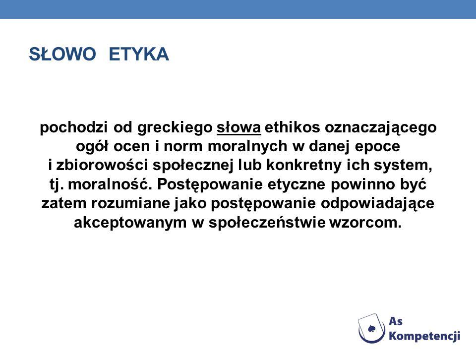 SŁOWO ETYKA pochodzi od greckiego słowa ethikos oznaczającego ogół ocen i norm moralnych w danej epoce i zbiorowości społecznej lub konkretny ich system, tj.